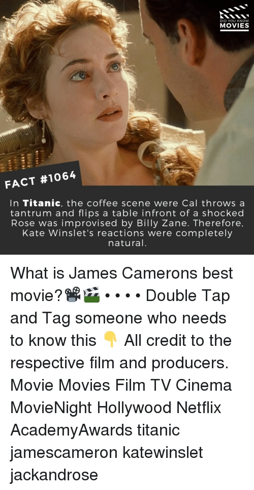 Memes, Movies, and Netflix: DID YOU KNOW  MOVIES  FACT #1064  In Titanic, the coffee scene were Cal throws a  tantrum and flips a table infront of a shocked  Rose was improvised by Billy Zane. Therefore  Kate Winslet's reactions were completely  natural What is James Camerons best movie?📽️🎬 • • • • Double Tap and Tag someone who needs to know this 👇 All credit to the respective film and producers. Movie Movies Film TV Cinema MovieNight Hollywood Netflix AcademyAwards titanic jamescameron katewinslet jackandrose