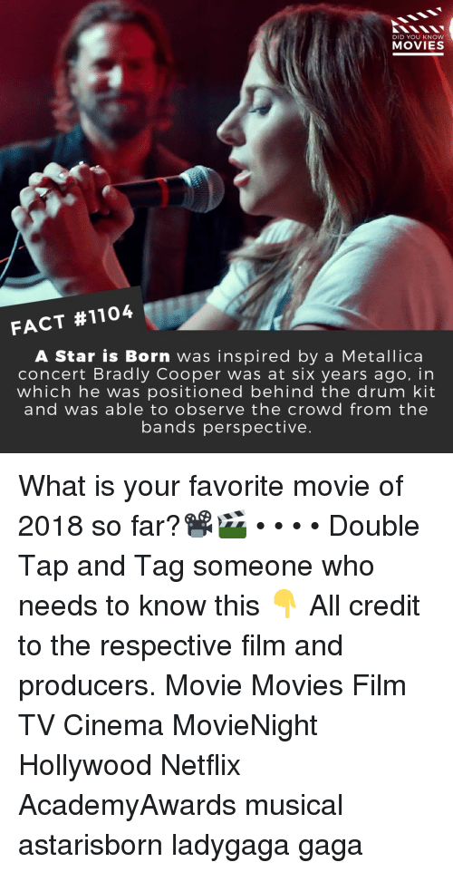 Memes, Metallica, and Movies: DID YOU KNOW  MOVIES  FACT #1104  A Star is Born was inspired by a Metallica  concert Bradly Cooper was at six years ago, in  which he was positioned behind the drum kit  and was able to observe the crowd from the  bands perspective. What is your favorite movie of 2018 so far?📽️🎬 • • • • Double Tap and Tag someone who needs to know this 👇 All credit to the respective film and producers. Movie Movies Film TV Cinema MovieNight Hollywood Netflix AcademyAwards musical astarisborn ladygaga gaga