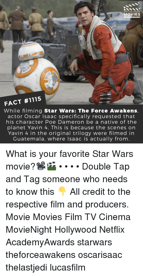 Memes, Movies, and Netflix: DID YOU KNOW  MOVIES  FACT #1115  While filming Star Wars: The Force Awakens  actor Oscar Isaac specifically requested that  his character Poe Dameron be a native of the  planet Yavin 4. This is because the scenes on  Yavin 4 in the original trilogy were filmed in  Guatemala, where lsaac is actually from What is your favorite Star Wars movie?📽️🎬 • • • • Double Tap and Tag someone who needs to know this 👇 All credit to the respective film and producers. Movie Movies Film TV Cinema MovieNight Hollywood Netflix AcademyAwards starwars theforceawakens oscarisaac thelastjedi lucasfilm