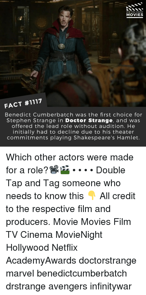 Doctor, Hamlet, and Memes: DID YOU KNOW  MOVIES  FACT #1117  Benedict Cumberbatch was the first choice for  Stephen Strange in Doctor Strange, and wa:s  offered the lead role without audition. He  initially had to decline due to his theater  commitments playing Shakespeare's Hamlet Which other actors were made for a role?📽️🎬 • • • • Double Tap and Tag someone who needs to know this 👇 All credit to the respective film and producers. Movie Movies Film TV Cinema MovieNight Hollywood Netflix AcademyAwards doctorstrange marvel benedictcumberbatch drstrange avengers infinitywar
