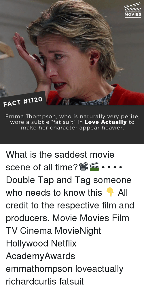 "Love, Memes, and Movies: DID YOU KNow  MOVIES  FACT #1120  Emma Thompson, who is naturally very petite,  wore a subtle ""fat suit"" in Love Actually to  make her character appear heavier. What is the saddest movie scene of all time?📽️🎬 • • • • Double Tap and Tag someone who needs to know this 👇 All credit to the respective film and producers. Movie Movies Film TV Cinema MovieNight Hollywood Netflix AcademyAwards emmathompson loveactually richardcurtis fatsuit"