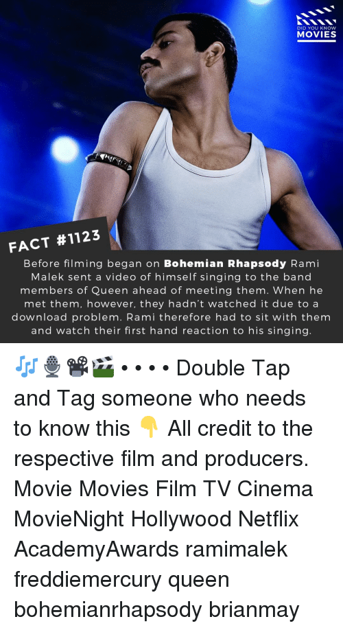 Memes, Movies, and Netflix: DID YOU KNOW  MOVIES  FACT #1123  Before filming began on Bohemian Rhapsody Rami  Malek sent a video of himself singing to the band  members of Queen ahead of meeting them. When he  met them, however, they hadn't watched it due to a  download problem. Rami therefore had to sit with them  and watch their first hand reaction to his singing 🎶🎙️📽️🎬 • • • • Double Tap and Tag someone who needs to know this 👇 All credit to the respective film and producers. Movie Movies Film TV Cinema MovieNight Hollywood Netflix AcademyAwards ramimalek freddiemercury queen bohemianrhapsody brianmay