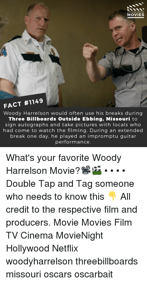 Memes, Movies, and Netflix: DID YOU KNOW  MOVIES  FACT #1149  Woody Harrelson would often use his breaks during  Three Billboards Outside Ebbing, Missouri to  sign autographs and take pictures with locals who  had come to watch the filming. During an extended  break one day, he played an impromptu guitar  performance. What's your favorite Woody Harrelson Movie?📽️🎬 • • • • Double Tap and Tag someone who needs to know this 👇 All credit to the respective film and producers. Movie Movies Film TV Cinema MovieNight Hollywood Netflix woodyharrelson threebillboards missouri oscars oscarbait