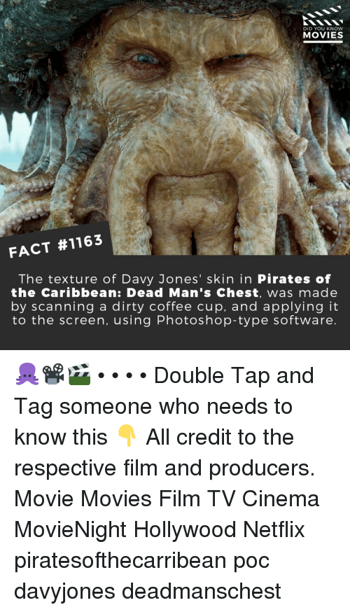 Memes, Movies, and Netflix: DID YOU KNOW  MOVIES  FACT #1163  The texture of Davy Jones' skin in Pirates of  the Caribbean: Dead Man's Chest, was made  by scanning a dirty coffee cup, and applying it  to the screen, using Photoshop-type software 🐙📽️🎬 • • • • Double Tap and Tag someone who needs to know this 👇 All credit to the respective film and producers. Movie Movies Film TV Cinema MovieNight Hollywood Netflix piratesofthecarribean poc davyjones deadmanschest