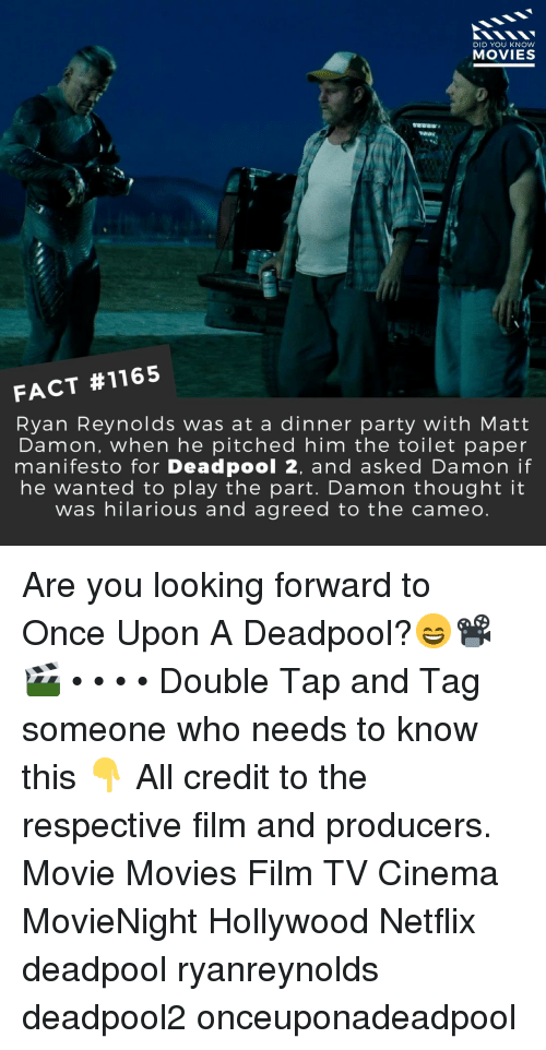 Matt Damon, Memes, and Movies: DID YOU KNOW  MOVIES  FACT #1165  Ryan Reynolds was at a dinner party with Matt  Damon, when he pitched him the toilet paper  manifesto for Deadpool 2, and asked Damon if  he wanted to play the part. Damon thought it  was hilarious and agreed to the cameo. Are you looking forward to Once Upon A Deadpool?😄📽️🎬 • • • • Double Tap and Tag someone who needs to know this 👇 All credit to the respective film and producers. Movie Movies Film TV Cinema MovieNight Hollywood Netflix deadpool ryanreynolds deadpool2 onceuponadeadpool