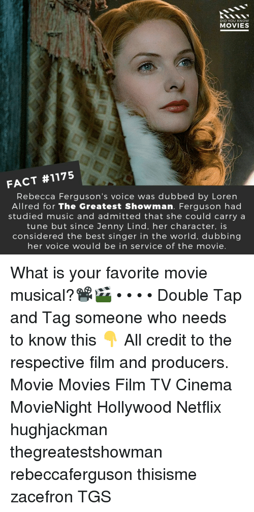Memes, Movies, and Music: DID YOU KNOW  MOVIES  FACT #1175  Rebecca Ferguson's voice was dubbed by Loren  Allred for The Greatest Showman. Ferguson had  studied music and admitted that she could carry a  tune but since Jenny Lind, her character, is  considered the best singer in the world, dubbing  her voice would be in service of the movie. What is your favorite movie musical?📽️🎬 • • • • Double Tap and Tag someone who needs to know this 👇 All credit to the respective film and producers. Movie Movies Film TV Cinema MovieNight Hollywood Netflix hughjackman thegreatestshowman rebeccaferguson thisisme zacefron TGS