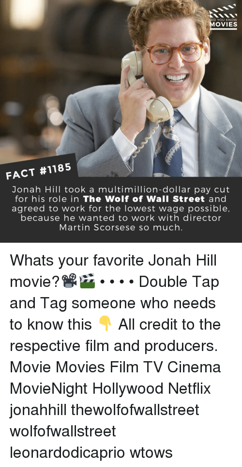 jonah: DID YOU KNOW  MOVIES  FACT #1185  Jonah Hill took a multimillion-dollar pay cut  for his role in The Wolf of Wall Street and  agreed to work for the lowest wage possible,  because he wanted to work with director  Martin Scorsese so much. Whats your favorite Jonah Hill movie?📽️🎬 • • • • Double Tap and Tag someone who needs to know this 👇 All credit to the respective film and producers. Movie Movies Film TV Cinema MovieNight Hollywood Netflix jonahhill thewolfofwallstreet wolfofwallstreet leonardodicaprio wtows