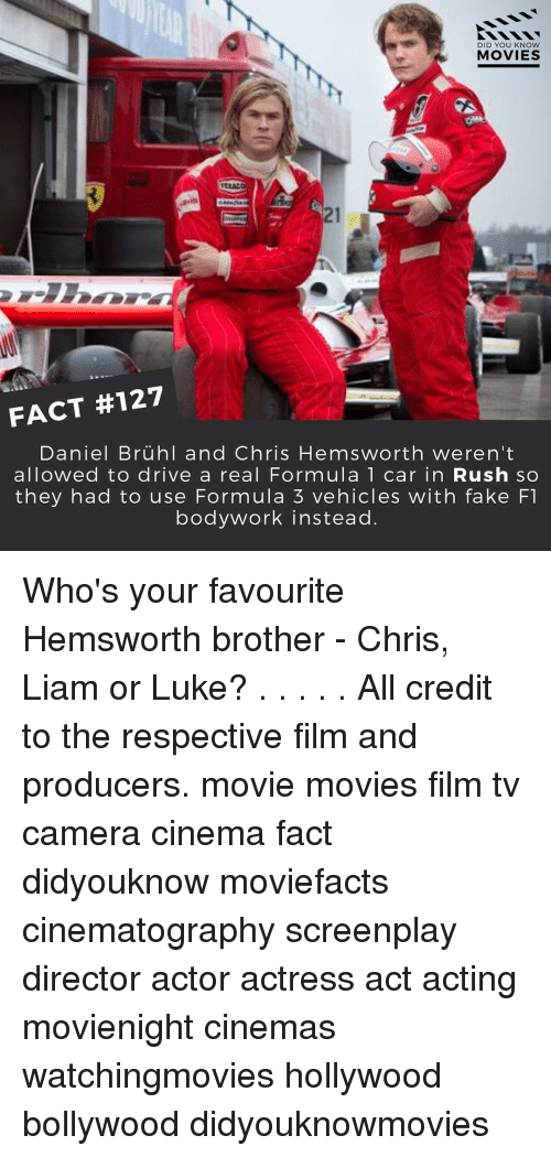 Cars, Chris Hemsworth, and Memes: DID YOU KNOW  MOVIES  FACT #127  Daniel Bruhl and Chris Hemsworth weren't  allowed to drive a real Formula 1 car in Rush so  they had to use Formula 3 vehicles with fake F1  bodywork instead Who's your favourite Hemsworth brother - Chris, Liam or Luke? . . . . . All credit to the respective film and producers. movie movies film tv camera cinema fact didyouknow moviefacts cinematography screenplay director actor actress act acting movienight cinemas watchingmovies hollywood bollywood didyouknowmovies