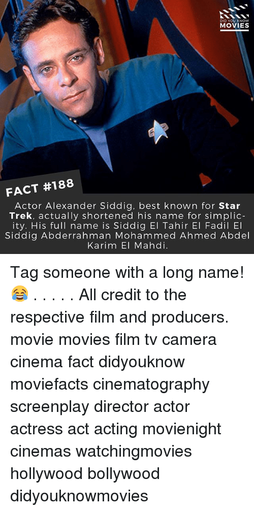Memes, Movies, and Star Trek: DID YOU KNOW  MOVIES  FACT #188  Actor Alexander Siddig, best known for Star  Trek, actually shortened his name for simplic-  ity. His full name is Siddig El Tahir El Fadil El  Siddig Abderrahman Mohammed Ahmed Abdel  Karim El Mahdi. Tag someone with a long name! 😂 . . . . . All credit to the respective film and producers. movie movies film tv camera cinema fact didyouknow moviefacts cinematography screenplay director actor actress act acting movienight cinemas watchingmovies hollywood bollywood didyouknowmovies