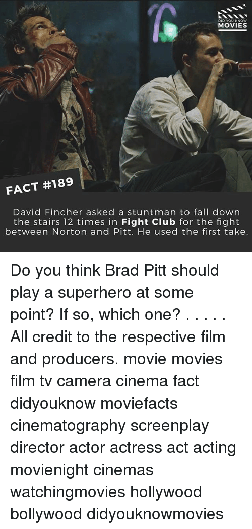 Brad Pitt, Club, and Fall: DID YOU KNOW  MOVIES  FACT #189  David Fincher asked a stuntman to fall down  the stairs 12 times in Fight Club for the fight  between Norton and Pitt. He used the first take. Do you think Brad Pitt should play a superhero at some point? If so, which one? . . . . . All credit to the respective film and producers. movie movies film tv camera cinema fact didyouknow moviefacts cinematography screenplay director actor actress act acting movienight cinemas watchingmovies hollywood bollywood didyouknowmovies