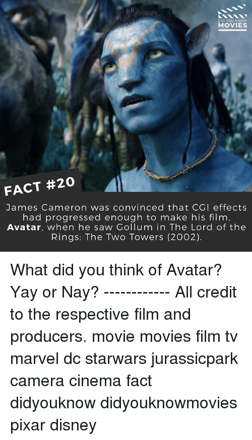 Disney, Memes, and Movies: DID YOU KNOW  MOVIES  FACT #20  James Cameron was convinced that CGI effects  had progressed enough to make his film  Avatar, when he saw Gollum in The Lord of the  Rings: The Two Towers (2002). What did you think of Avatar? Yay or Nay? ------------ All credit to the respective film and producers. movie movies film tv marvel dc starwars jurassicpark camera cinema fact didyouknow didyouknowmovies pixar disney
