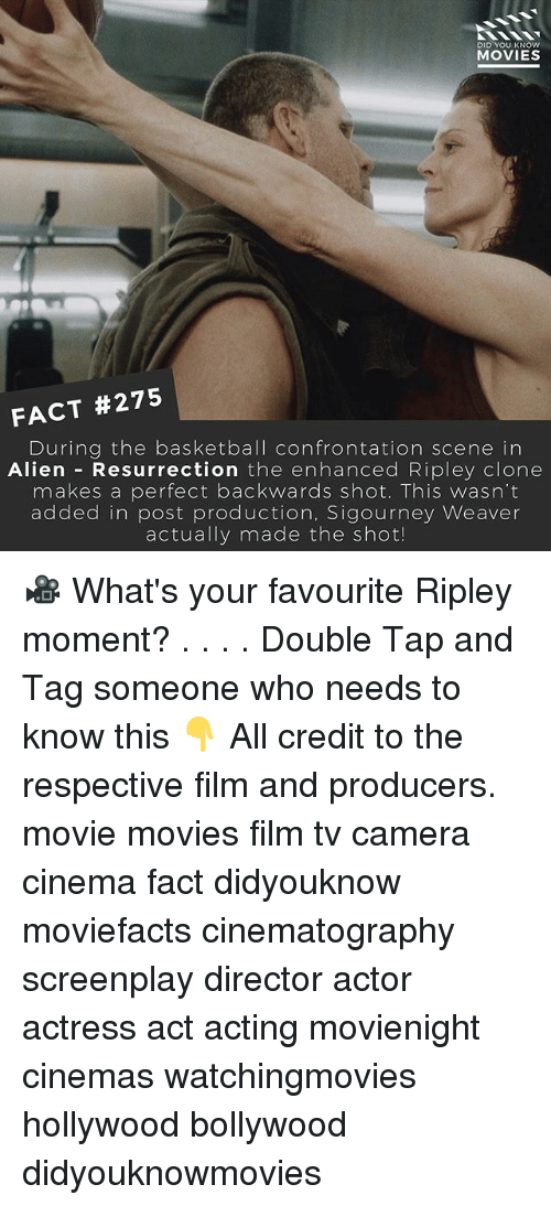 Basketball, Memes, and Movies: DID YOU KNOW  MOVIES  FACT #275  During the basketball confrontation scene in  Alien Resurrection  the enhanced Ripley clone  makes a perfect backwards shot. This wasn't  added in post production, Sigourney Weaver  actually made the shot! 🎥 What's your favourite Ripley moment? . . . . Double Tap and Tag someone who needs to know this 👇 All credit to the respective film and producers. movie movies film tv camera cinema fact didyouknow moviefacts cinematography screenplay director actor actress act acting movienight cinemas watchingmovies hollywood bollywood didyouknowmovies