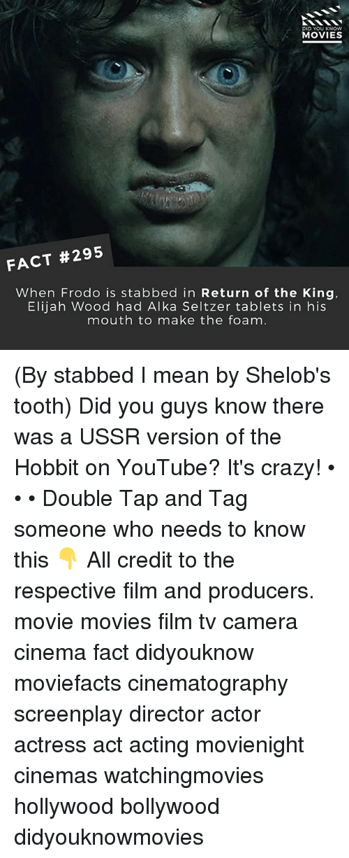 Crazy, Elijah Wood, and Memes: DID YOU KNOW  MOVIES  FACT #295  When Frodo is stabbed in Return of the King  Elijah Wood had Alka Seltzer tablets in his  mouth to make the foam. (By stabbed I mean by Shelob's tooth) Did you guys know there was a USSR version of the Hobbit on YouTube? It's crazy! • • • Double Tap and Tag someone who needs to know this 👇 All credit to the respective film and producers. movie movies film tv camera cinema fact didyouknow moviefacts cinematography screenplay director actor actress act acting movienight cinemas watchingmovies hollywood bollywood didyouknowmovies