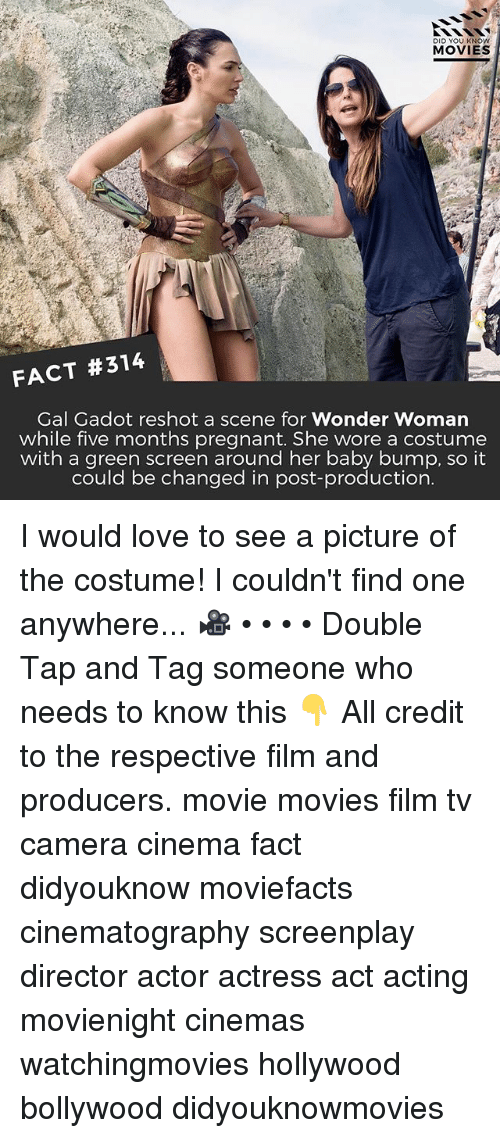 Love, Memes, and Movies: DID YOU KNOW  MOVIES  FACT #314  Gal Gadot reshot a scene for Wonder Woman  while five months pregnant. She wore a costume  with a green screen around her baby bump, so it  could be changed in post-production  could be changed in post production I would love to see a picture of the costume! I couldn't find one anywhere... 🎥 • • • • Double Tap and Tag someone who needs to know this 👇 All credit to the respective film and producers. movie movies film tv camera cinema fact didyouknow moviefacts cinematography screenplay director actor actress act acting movienight cinemas watchingmovies hollywood bollywood didyouknowmovies