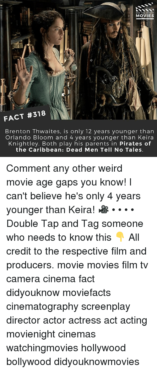 Memes, Movies, and Parents: DID YOU KNOw  MOVIES  FACT #318  Brenton Thwaites, is only 12 years younger than  Orlando Bloom and 4 years younger than Keira  Knightley. Both play his parents in Pirates of  the Caribbean: Dead Men Tell No Tales Comment any other weird movie age gaps you know! I can't believe he's only 4 years younger than Keira! 🎥 • • • • Double Tap and Tag someone who needs to know this 👇 All credit to the respective film and producers. movie movies film tv camera cinema fact didyouknow moviefacts cinematography screenplay director actor actress act acting movienight cinemas watchingmovies hollywood bollywood didyouknowmovies