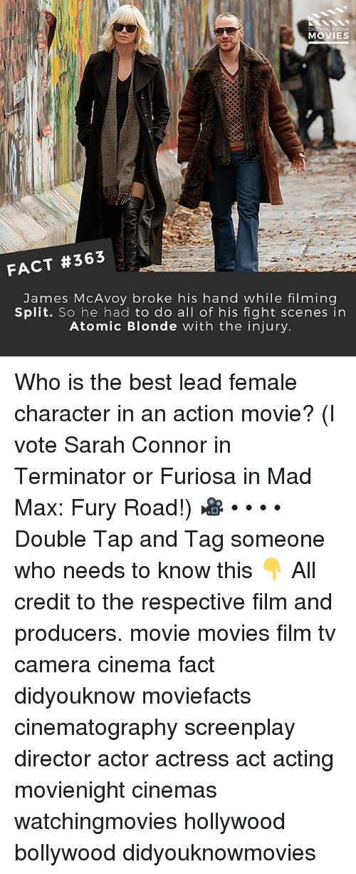 Memes, Movies, and Mad Max: DID YOU KNOw  MOVIES  FACT #363  James McAvoy broke his hand while filming  Split. So he had to do all of his fight scenes in  Atomic Blonde with the injury Who is the best lead female character in an action movie? (I vote Sarah Connor in Terminator or Furiosa in Mad Max: Fury Road!) 🎥 • • • • Double Tap and Tag someone who needs to know this 👇 All credit to the respective film and producers. movie movies film tv camera cinema fact didyouknow moviefacts cinematography screenplay director actor actress act acting movienight cinemas watchingmovies hollywood bollywood didyouknowmovies