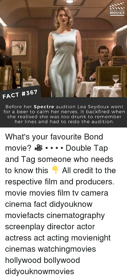 spectre: DID YOU KNOw  MOVIES  FACT #367  Before her Spectre audtion Lea Seydoux went  for a beer to calm her nerves. It backfired when  she realised she was too drunk to remember  her lines and had to redo the audition. What's your favourite Bond movie? 🎥 • • • • Double Tap and Tag someone who needs to know this 👇 All credit to the respective film and producers. movie movies film tv camera cinema fact didyouknow moviefacts cinematography screenplay director actor actress act acting movienight cinemas watchingmovies hollywood bollywood didyouknowmovies