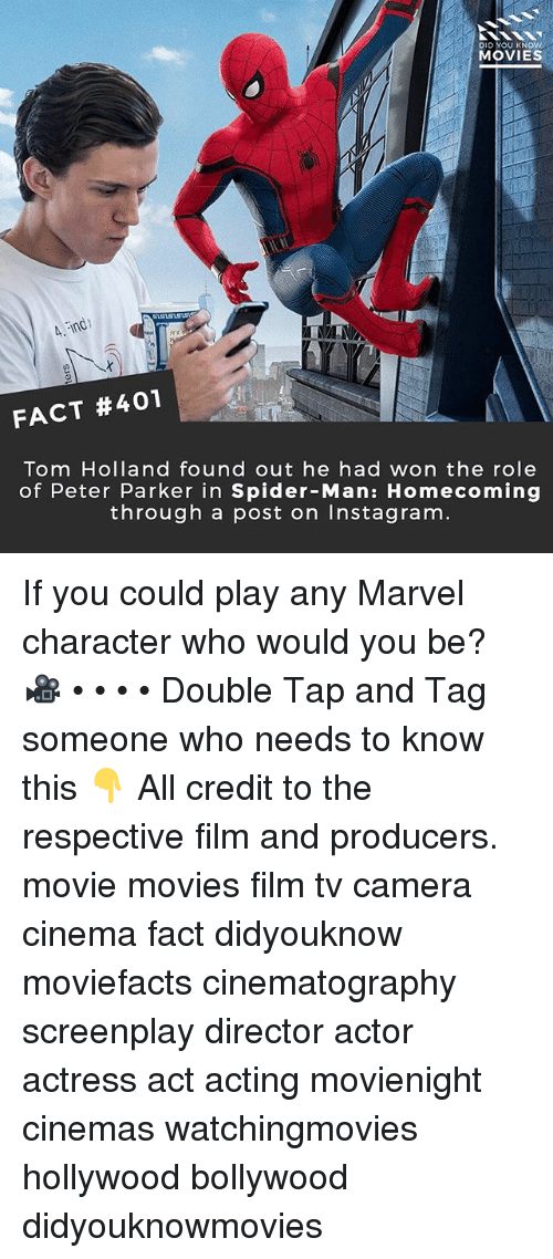 Instagram, Memes, and Movies: DID YOU KNOW  MOVIES  FACT #401  Tom Holland found out he had won the role  of Peter Parker in Spider-Man: Homecoming  through a post on Instagram If you could play any Marvel character who would you be? 🎥 • • • • Double Tap and Tag someone who needs to know this 👇 All credit to the respective film and producers. movie movies film tv camera cinema fact didyouknow moviefacts cinematography screenplay director actor actress act acting movienight cinemas watchingmovies hollywood bollywood didyouknowmovies