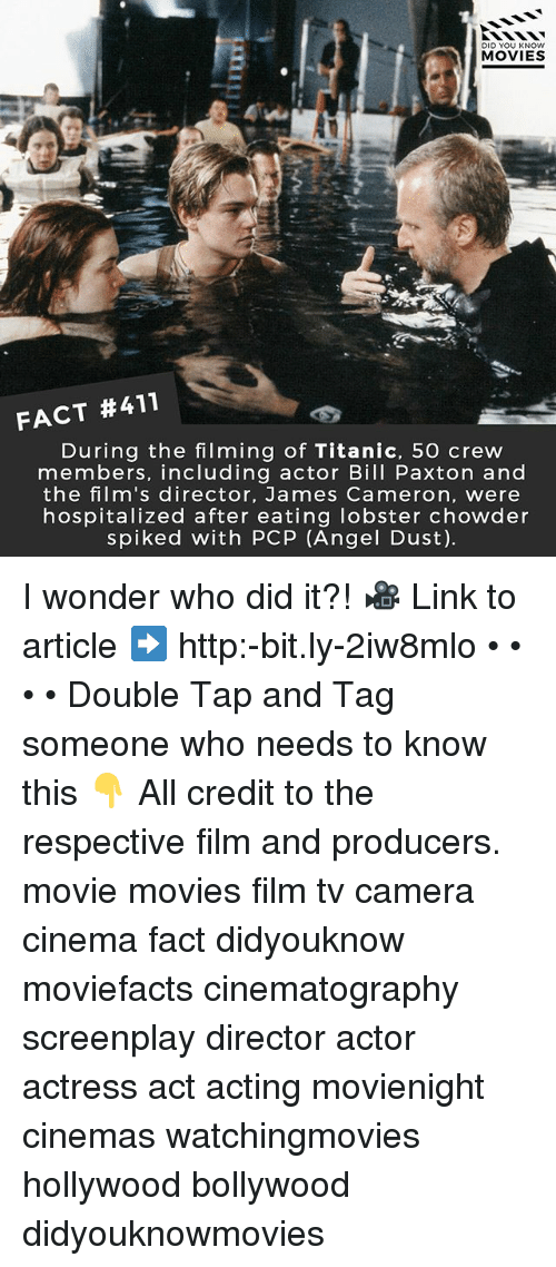 Spiked: DID YOU KNOW  MOVIES  FACT #411  During the filming of Titanic, 5O crew  members, including actor Bill Paxton and  the film's director, James Cameron, were  hospitalized after eating lobster chowder  spiked with PCP (Angel Dust). I wonder who did it?! 🎥 Link to article ➡️ http:-bit.ly-2iw8mlo • • • • Double Tap and Tag someone who needs to know this 👇 All credit to the respective film and producers. movie movies film tv camera cinema fact didyouknow moviefacts cinematography screenplay director actor actress act acting movienight cinemas watchingmovies hollywood bollywood didyouknowmovies