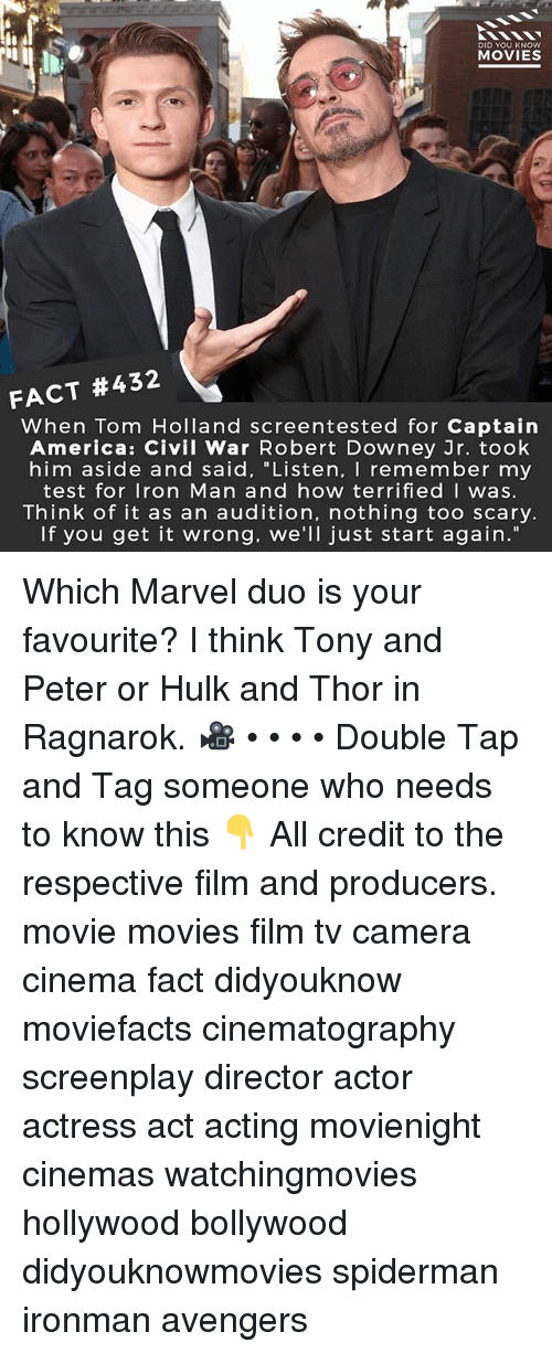 "hulking: DID YOU KNOw  MOVIES  FACT #432  When Tom Holland screentested for Captain  America: Civil War Robert Downey Jr. took  him aside and said, ""Listen, I remember my  test for Iron Man and how terrifiedI was.  Think of it as an audition, nothing too scary.  If you get it wrong. we'll just start again."" Which Marvel duo is your favourite? I think Tony and Peter or Hulk and Thor in Ragnarok. 🎥 • • • • Double Tap and Tag someone who needs to know this 👇 All credit to the respective film and producers. movie movies film tv camera cinema fact didyouknow moviefacts cinematography screenplay director actor actress act acting movienight cinemas watchingmovies hollywood bollywood didyouknowmovies spiderman ironman avengers"