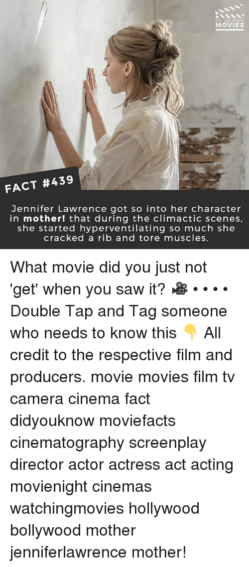 Jennifer Lawrence, Memes, and Movies: DID YOU KNOW  MOVIES  FACT #439  Jennifer Lawrence got so into her character  in mother! that during the climactic scenes,  she started hyperventilating so much she  cracked a rib and tore muscles. What movie did you just not 'get' when you saw it? 🎥 • • • • Double Tap and Tag someone who needs to know this 👇 All credit to the respective film and producers. movie movies film tv camera cinema fact didyouknow moviefacts cinematography screenplay director actor actress act acting movienight cinemas watchingmovies hollywood bollywood mother jenniferlawrence mother!