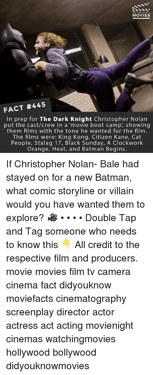 christopher nolan: DID YOU KNOW  MOVIES  FACT #445  In prep for The Dark Knight Christopher Nolan  put the cast/crew in a 'movie boot camp', showing  them films with the tone he wanted for the film.  The films were: King Kong, Citizen Kane, Cat  People, Stalag 17, Black Sunday, A Clockwork  Orange, Heat, and Batman Begins. If Christopher Nolan- Bale had stayed on for a new Batman, what comic storyline or villain would you have wanted them to explore? 🎥 • • • • Double Tap and Tag someone who needs to know this 👇 All credit to the respective film and producers. movie movies film tv camera cinema fact didyouknow moviefacts cinematography screenplay director actor actress act acting movienight cinemas watchingmovies hollywood bollywood didyouknowmovies