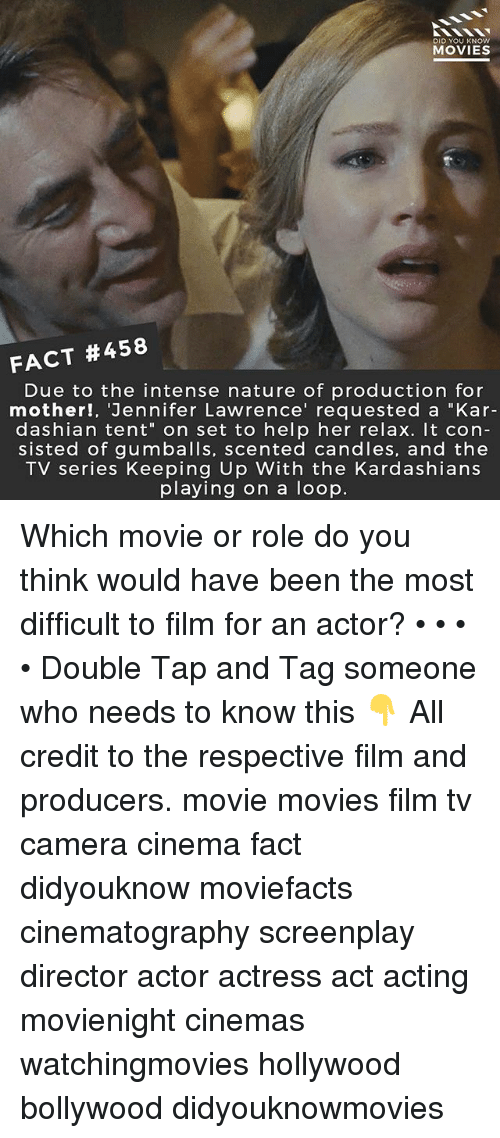 "Jennifer Lawrence, Kardashians, and Keeping Up With the Kardashians: DID YOU KNOW  MOVIES  FACT #458  Due to the intense nature of production for  mother!, 'Jennifer Lawrence' requested a ""Kar-  dashian tent"" on set to help her relax. It con-  sisted of gumballs, scented candles, and the  TV series Keeping Up With the Kardashians  playing on a loop. Which movie or role do you think would have been the most difficult to film for an actor? • • • • Double Tap and Tag someone who needs to know this 👇 All credit to the respective film and producers. movie movies film tv camera cinema fact didyouknow moviefacts cinematography screenplay director actor actress act acting movienight cinemas watchingmovies hollywood bollywood didyouknowmovies"