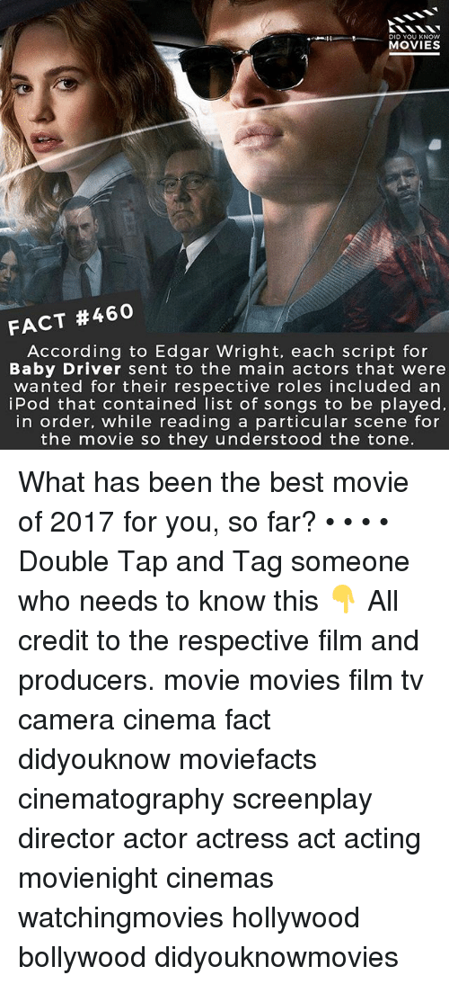 Memes, Movies, and Best: DID YOU KNOw  MOVIES  FACT #460  According to Edgar Wright, each script for  Baby Driver sent to the main actors that were  wanted for their respective roles included an  iPod that contained list of songs to be played,  in order, while reading a particular scene for  the movie so they understood the tone. What has been the best movie of 2017 for you, so far? • • • • Double Tap and Tag someone who needs to know this 👇 All credit to the respective film and producers. movie movies film tv camera cinema fact didyouknow moviefacts cinematography screenplay director actor actress act acting movienight cinemas watchingmovies hollywood bollywood didyouknowmovies