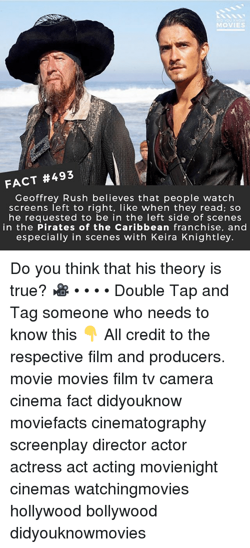 Memes, Movies, and True: DID YOU KNOW  MOVIES  FACT #493  Geoffrey Rush believes that people watch  screens left to right, like when they read; so  he reauested to be in the left side of scenes  in the Pirates of the Caribbean franchise, and  especially in scenes with Keira Knightley. Do you think that his theory is true? 🎥 • • • • Double Tap and Tag someone who needs to know this 👇 All credit to the respective film and producers. movie movies film tv camera cinema fact didyouknow moviefacts cinematography screenplay director actor actress act acting movienight cinemas watchingmovies hollywood bollywood didyouknowmovies