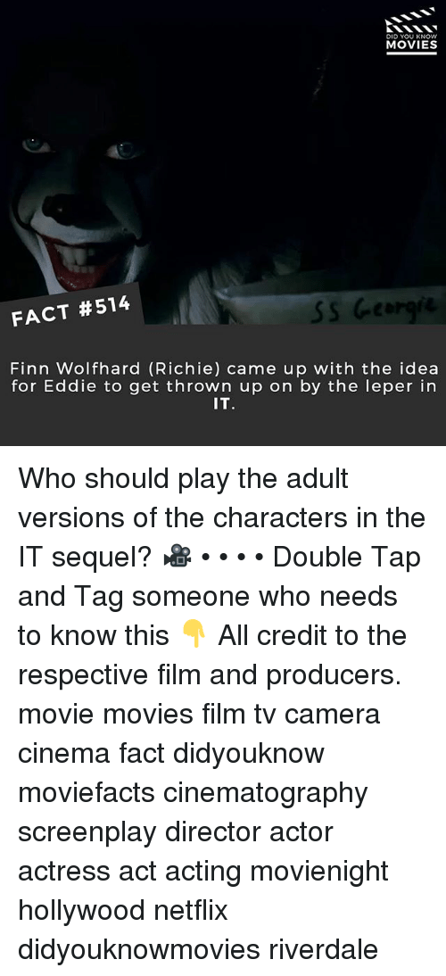 Finn, Memes, and Movies: DID YOU KNOW  MOVIES  FACT #514  Finn Wolfhard (Richie) came up with the idea  for Eddie to get thrown up on by the leper in  IT. Who should play the adult versions of the characters in the IT sequel? 🎥 • • • • Double Tap and Tag someone who needs to know this 👇 All credit to the respective film and producers. movie movies film tv camera cinema fact didyouknow moviefacts cinematography screenplay director actor actress act acting movienight hollywood netflix didyouknowmovies riverdale