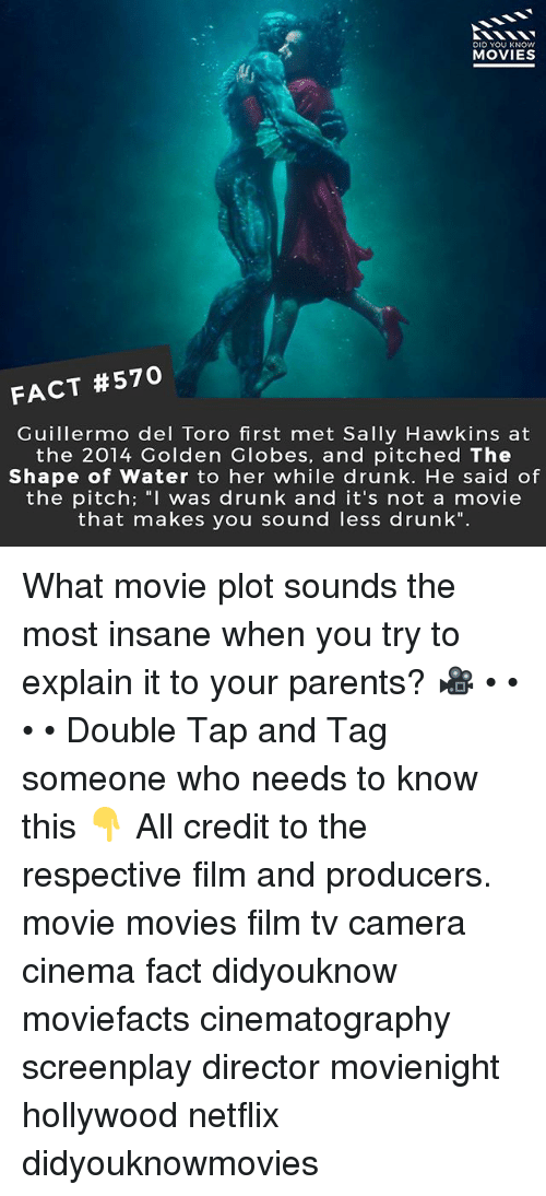 "Drunk, Golden Globes, and Memes: DID YOU KNOW  MOVIES  FACT #570  Guillermo del Toro first met Sally Hawkins at  the 2014 Golden Globes, and pitched The  Shape of Water to her while drunk. He said of  the pitch; ""I was drunk and it's not a movie  that makes you sound less drunk"". What movie plot sounds the most insane when you try to explain it to your parents? 🎥 • • • • Double Tap and Tag someone who needs to know this 👇 All credit to the respective film and producers. movie movies film tv camera cinema fact didyouknow moviefacts cinematography screenplay director movienight hollywood netflix didyouknowmovies"