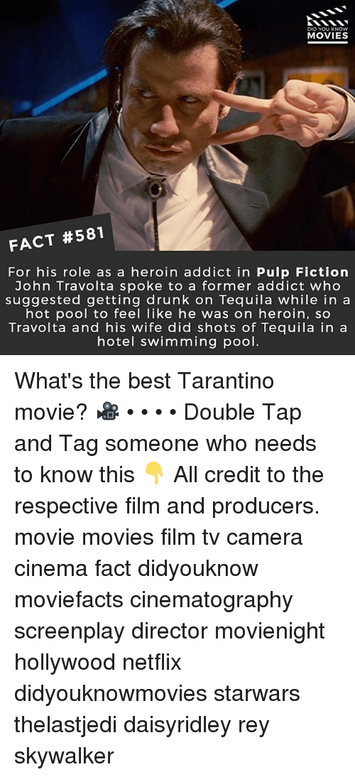 Drunk, Heroin, and Memes: DID YOU KNOW  MOVIES  FACT #581  For his role as a heroin addict in Pulp Fiction  John Travolta spoke to a former addict who  suggested getting drunk on Tequila while in a  hot pool to feel like he was on heroin, so  Travolta and his wife did shots of Tequila in a  hotel swimming pool. What's the best Tarantino movie? 🎥 • • • • Double Tap and Tag someone who needs to know this 👇 All credit to the respective film and producers. movie movies film tv camera cinema fact didyouknow moviefacts cinematography screenplay director movienight hollywood netflix didyouknowmovies starwars thelastjedi daisyridley rey skywalker