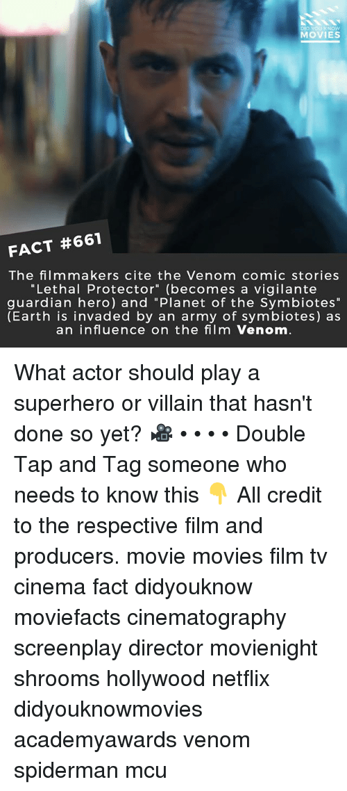 """Memes, Movies, and Netflix: DID YOU KNOW  MOVIES  FACT #661  The film makers cite the Venom comic stories  """"Lethal Protector"""" (becomes a vigilante  guardian hero) and """"Planet of the Symbiotes""""  (Earth is invaded by an army of symbiotes) as  an influence on the film Venom What actor should play a superhero or villain that hasn't done so yet? 🎥 • • • • Double Tap and Tag someone who needs to know this 👇 All credit to the respective film and producers. movie movies film tv cinema fact didyouknow moviefacts cinematography screenplay director movienight shrooms hollywood netflix didyouknowmovies academyawards venom spiderman mcu"""