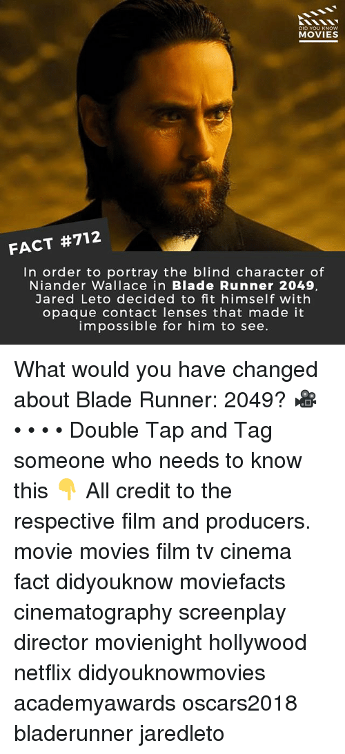 Blade, Memes, and Movies: DID YOU KNOw  MOVIES  FACT #712  In order to portray the blind character of  Niander Wallace in Blade Runner 2049,  Jared Leto decided to fit himself with  opaque contact lenses that made it  impossible for him to see. What would you have changed about Blade Runner: 2049? 🎥 • • • • Double Tap and Tag someone who needs to know this 👇 All credit to the respective film and producers. movie movies film tv cinema fact didyouknow moviefacts cinematography screenplay director movienight hollywood netflix didyouknowmovies academyawards oscars2018 bladerunner jaredleto