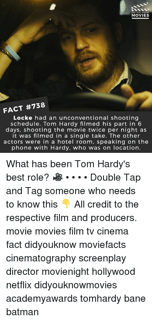 Bane, Batman, and Memes: DID YOU KNOW  MOVIES  FACT #738  Locke had an unconventional shooting  schedule. Tom Hardy filmed his part in 6  days, shooting the movie twice per night as  it was filmed in a single take. The other  actors were in a hotel room, speaking on the  phone with Hardy, who was on location. What has been Tom Hardy's best role? 🎥 • • • • Double Tap and Tag someone who needs to know this 👇 All credit to the respective film and producers. movie movies film tv cinema fact didyouknow moviefacts cinematography screenplay director movienight hollywood netflix didyouknowmovies academyawards tomhardy bane batman
