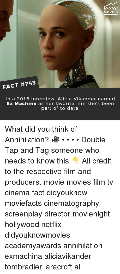 Annihilation: DID YOU KNOw  MOVIES  FACT #743  In a 2016 interview, Alicia Vikander named  Ex Machine as her favorite film she's been  part of to date. What did you think of Annihilation? 🎥 • • • • Double Tap and Tag someone who needs to know this 👇 All credit to the respective film and producers. movie movies film tv cinema fact didyouknow moviefacts cinematography screenplay director movienight hollywood netflix didyouknowmovies academyawards annihilation exmachina aliciavikander tombradier laracroft ai