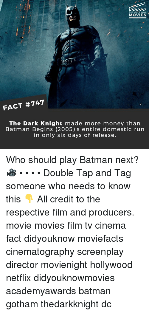 Batman, Memes, and Money: DID YOU KNOw  MOVIES  FACT #747  The Dark Knight made more money than  Batman Begins (2005)'s entire domestic run  in only six days of release. Who should play Batman next? 🎥 • • • • Double Tap and Tag someone who needs to know this 👇 All credit to the respective film and producers. movie movies film tv cinema fact didyouknow moviefacts cinematography screenplay director movienight hollywood netflix didyouknowmovies academyawards batman gotham thedarkknight dc
