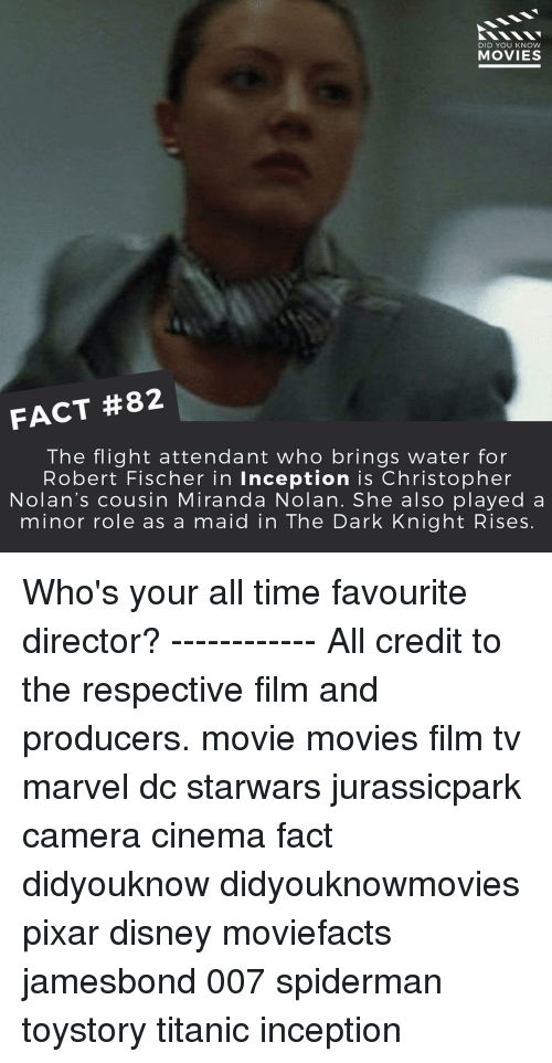 christopher nolan: DID YOU KNOW  MOVIES  FACT #82  The flight attendant who brings water for  Robert Fischer in Inception is Christopher  Nolan's cousin Miranda Nolan. She also played a  minor role as a maid in The Dark Knight Rises Who's your all time favourite director? ------------ All credit to the respective film and producers. movie movies film tv marvel dc starwars jurassicpark camera cinema fact didyouknow didyouknowmovies pixar disney moviefacts jamesbond 007 spiderman toystory titanic inception
