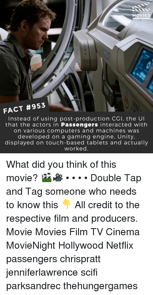 Computers, Memes, and Movies: DID YOU KNOW  MOVIES  FACT #953  Instead of using post-production CGl, the Ul  that the actors in Passengers interacted with  on various computers and machines was  developed on a gaming engine, Unity,  displayed on touch-based tablets and actually  worked. What did you think of this movie? 🎬🎥 • • • • Double Tap and Tag someone who needs to know this 👇 All credit to the respective film and producers. Movie Movies Film TV Cinema MovieNight Hollywood Netflix passengers chrispratt jenniferlawrence scifi parksandrec thehungergames