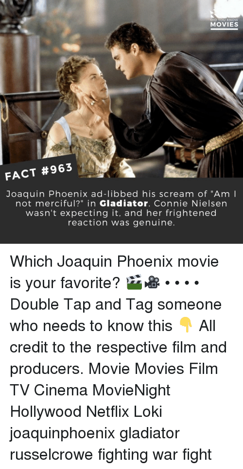 """Gladiator, Memes, and Movies: DID YOU KNOW  MOVIES  FACT #963  Joaquin Phoenix ad-libbed his scream of """"Am  not merciful?"""" in Gladiator. Connie Nielsen  wasn't expecting it, and her frightened  reaction was genuine Which Joaquin Phoenix movie is your favorite? 🎬🎥 • • • • Double Tap and Tag someone who needs to know this 👇 All credit to the respective film and producers. Movie Movies Film TV Cinema MovieNight Hollywood Netflix Loki joaquinphoenix gladiator russelcrowe fighting war fight"""
