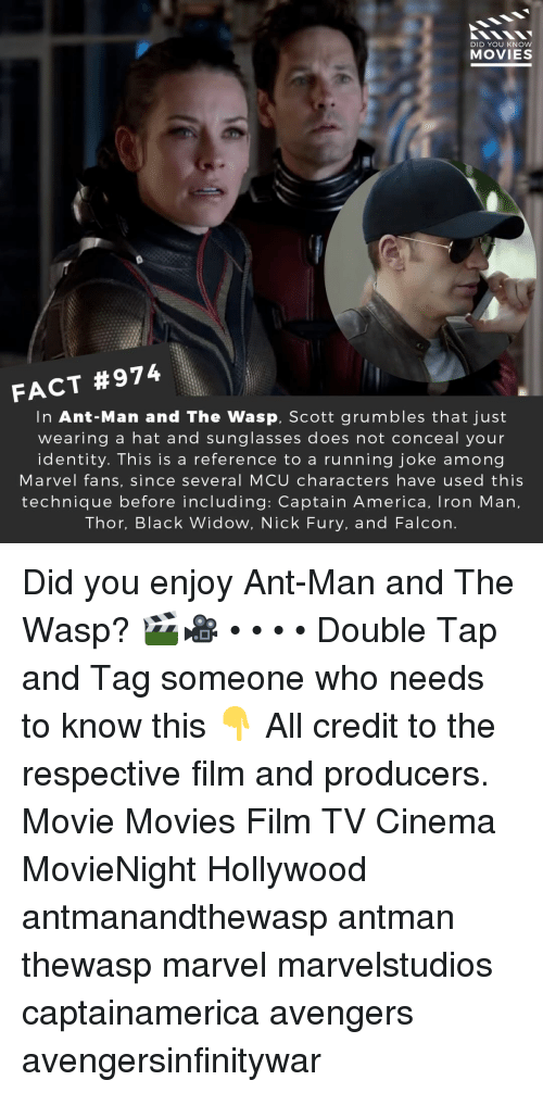America, Iron Man, and Memes: DID YOU KNOW  MOVIES  FACT #974  In Ant-Man and The Wasp, Scott grumbles that just  wearing a hat and sunglasses does not conceal your  identity. This is a reference to a running joke among  Marvel fans, since several MCU characters have used this  technique before including: Captain America, Iron Man,  Thor, Black Widow, Nick Fury, and Falcon. Did you enjoy Ant-Man and The Wasp? 🎬🎥 • • • • Double Tap and Tag someone who needs to know this 👇 All credit to the respective film and producers. Movie Movies Film TV Cinema MovieNight Hollywood antmanandthewasp antman thewasp marvel marvelstudios captainamerica avengers avengersinfinitywar