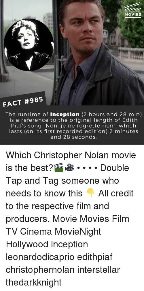 "christopher nolan: DID YOU KNOW  MOVIES  FACT #985  The runtime of Inception (2 hours and 28 min)  is a reference to the original length of Edith  Piaf's song ""Non, je ne regrette rien"", which  asts (on its first recorded edition) 2 minutes  and 28 seconds Which Christopher Nolan movie is the best?🎬🎥 • • • • Double Tap and Tag someone who needs to know this 👇 All credit to the respective film and producers. Movie Movies Film TV Cinema MovieNight Hollywood inception leonardodicaprio edithpiaf christophernolan interstellar thedarkknight"