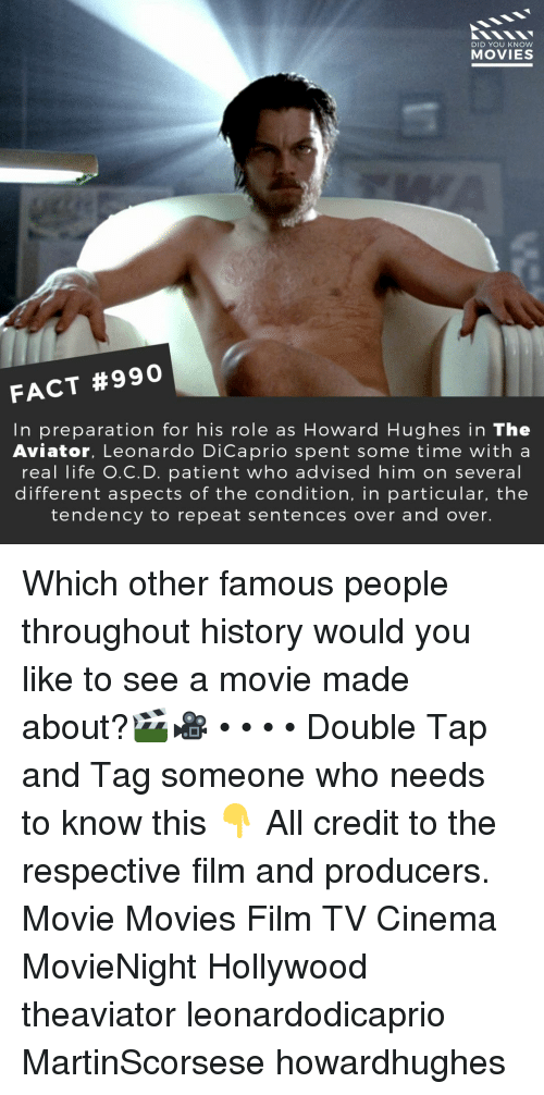 Leonardo DiCaprio, Life, and Memes: DID YOU KNow  MOVIES  FACT #990  In preparation for his role as Howard Hughes in The  Aviator, Leonardo DiCaprio spent some time with a  real life O.C.D. patient who advised him on several  different aspects of the condition, in particular, the  tendency to repeat sentences over and over. Which other famous people throughout history would you like to see a movie made about?🎬🎥 • • • • Double Tap and Tag someone who needs to know this 👇 All credit to the respective film and producers. Movie Movies Film TV Cinema MovieNight Hollywood theaviator leonardodicaprio MartinScorsese howardhughes
