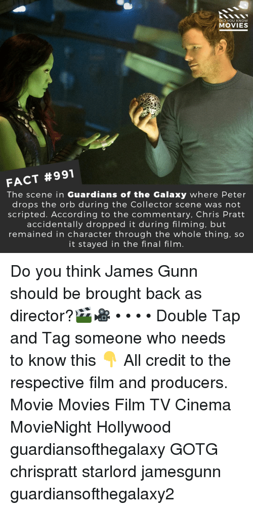 Chris Pratt, Memes, and Movies: DID YOU KNOW  MOVIES  FACT #991  The scene in Guardians of the Galaxy where Peter  drops the orb during the Collector scene was not  scripted. According to the commentary, Chris Pratt  accidentally dropped it during filming, but  remained in character through the whole thing, so  it stayed in the final film Do you think James Gunn should be brought back as director?🎬🎥 • • • • Double Tap and Tag someone who needs to know this 👇 All credit to the respective film and producers. Movie Movies Film TV Cinema MovieNight Hollywood guardiansofthegalaxy GOTG chrispratt starlord jamesgunn guardiansofthegalaxy2