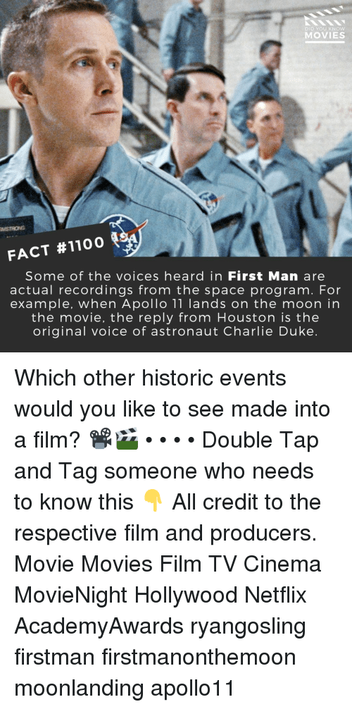 Charlie, Memes, and Movies: DID YOU KNOW  MOVIES  MSTRONG  FACT #1100  Some of the voices heard in First Man are  actual recordings from the space program. For  example, when Apollo 11 lands on the moon in  the movie, the reply from Houston is the  original voice of astronaut Charlie Duke Which other historic events would you like to see made into a film? 📽️🎬 • • • • Double Tap and Tag someone who needs to know this 👇 All credit to the respective film and producers. Movie Movies Film TV Cinema MovieNight Hollywood Netflix AcademyAwards ryangosling firstman firstmanonthemoon moonlanding apollo11