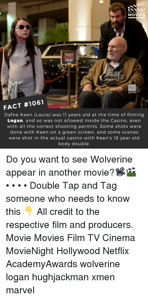 Casino: DID YOU KNOW  MOVIES  ONLY  FACT #1061  Dafne Keen (Laura) was 11 years old at the time of filming  Logan, and so was not allowed inside the Casino, even  with all the correct shooting permits. Some shots were  done with Keen on a green screen, and some scenes  were shot in the actual casino with Keen's 18 year old  body double Do you want to see Wolverine appear in another movie?📽️🎬 • • • • Double Tap and Tag someone who needs to know this 👇 All credit to the respective film and producers. Movie Movies Film TV Cinema MovieNight Hollywood Netflix AcademyAwards wolverine logan hughjackman xmen marvel