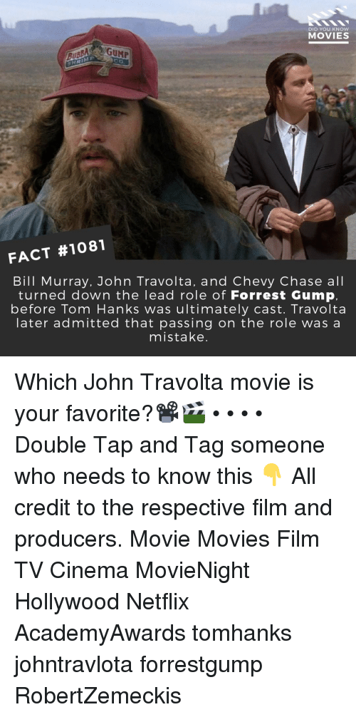 Forrest Gump, Memes, and Movies: DID YOU KNOW  MOVIES  SHRIME  FACT #1081  Bill Murray, John Travolta, and Chevy Chase all  turned down the lead role of Forrest Gump,  before Tom Hanks was ultimately cast. Travolta  later admitted that passing on the role wasa  mistake. Which John Travolta movie is your favorite?📽️🎬 • • • • Double Tap and Tag someone who needs to know this 👇 All credit to the respective film and producers. Movie Movies Film TV Cinema MovieNight Hollywood Netflix AcademyAwards tomhanks johntravlota forrestgump RobertZemeckis
