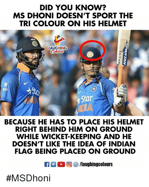 Star, Indian, and Indianpeoplefacebook: DID YOU KNOW?  MS DHONI DOESN'T SPORT THE  TRI COLOUR ON HIS HELMET  LAUGHING  Star  BECAUSE HE HAS TO PLACE HIS HELMET  RIGHT BEHIND HIM ON GROUND  WHILE WICKET-KEEPING AND HE  DOESN'T LIKE THE IDEA OF INDIAN  FLAG BEING PLACED ON GROUND  R  0回 ク/laughingcolours #MSDhoni