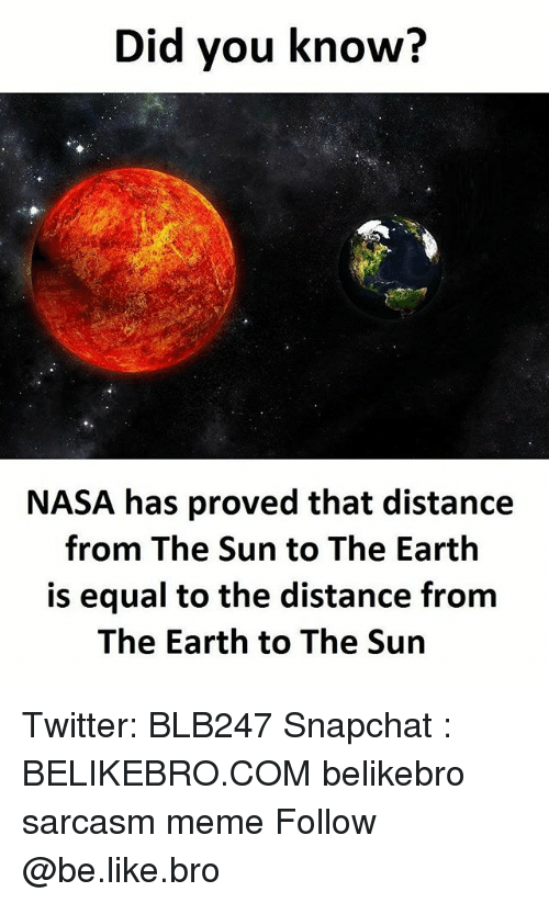 Be Like, Meme, and Memes: Did you know?  NASA has proved that distance  from The Sun to The Earth  is equal to the distance from  The Earth to The Sun Twitter: BLB247 Snapchat : BELIKEBRO.COM belikebro sarcasm meme Follow @be.like.bro