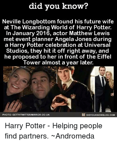 Longbottomed: did you know?  Neville Longbottom found his future wife  at The Wizarding World of Harry Potter.  In January 2016, actor Matthew Lewis  met event planner Angela Jones during  a Harry Potter celebration at Universal  Studios, they hit it off right away, and  he proposed to her in front of the Eiffel  Tower almost a year later.  R DIDYOUKNOWBLOG.COM  PHOTO: GETTYITWITTERIMIRROR.CO.UK Harry Potter - Helping people find partners.  ~Andromeda